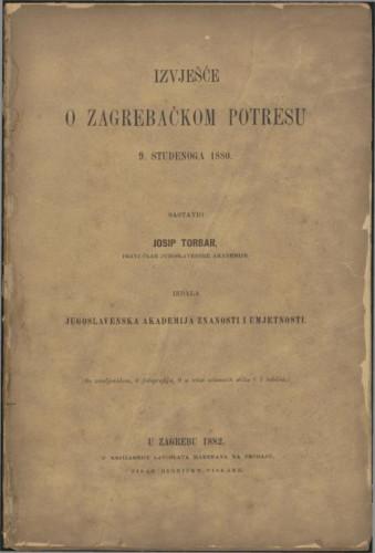 Izvješće o zagrebačkom potresu 9. studenoga 1880. : (sa zemljovidom, 6 fotografija, 9 u tekst utisnutih slika i 7 tablica) / sastavio Josip Torbar