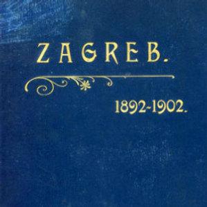Slob. i kr. zem. glavni grad Zagreb : od godine 1892. do godine 1902. : sastavljeno po službenim podatcima : s 6 portraita, 8 svietlotisaka, 11 slika i 2 chromoslike