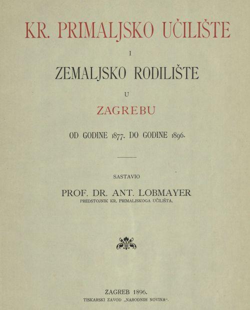 Kr. primaljsko učilište i Zemaljsko rodilište u Zagrebu od godine 1877. do godine 1896. / sastavio Ant. Lobmayer