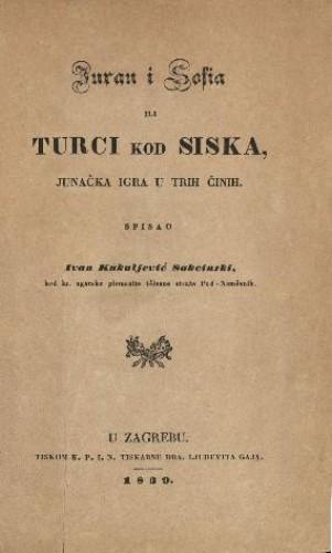 Juran i Sofia ili Turci kod Siska, junačka igra u trih činih / spisao Ivan Kukuljević Sakcinski. U Zagrebu, 1839.