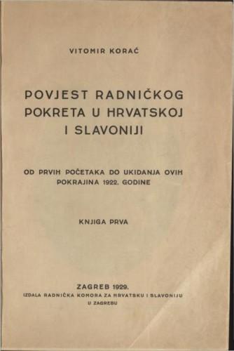 Povjest radničkog pokreta u Hrvatskoj i Slavoniji : od prvih početaka do ukidanja ovih pokrajina 1922. godine / Vitomir Korać