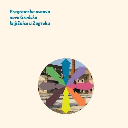 Programska osnova za novu Gradsku knjižnicu u Zagrebu / [uredništvo Davorka Bastić ... et al.]