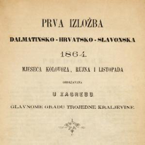Prva izložba dalmatinsko-hrvatsko-slavonska 1864. mjeseca kolovoza, rujna i listopada obdržavana u Zagrebu glavnome gradu Trojedine kraljevine