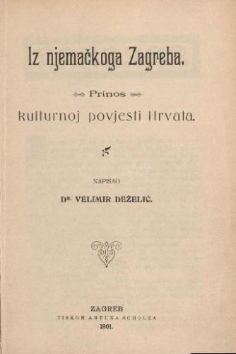 Iz njemačkoga Zagreba : prinos kulturnoj povijesti Hrvata / napisao Velimir Deželić