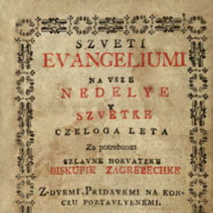 Szveti Evangeliumi : na vsze nedelye y szvetke czeloga leta : za potrebnozt szlavne horvatzke Biskupie zagrebechke : z-dvemi pridavkemi na konczu poztavlyenemi