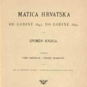 Matica hrvatska od godine 1842. do 1892. : spomen knjiga : sa dvanaest slika i jednim snimkom rukopisa / napisali Tade Smičiklas i Franjo Marković