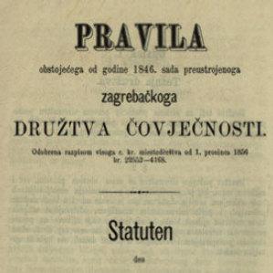Pravila obstojećega od godine 1846. sada preustrojenoga zagrebačkoga Družtva čovječnosti : odobrena razpisom visoga c. kr. miestoderštva od 1. prosinca 1856, br. 22552-4168. = Statuten seit dem Jahre 1846 bestehenden, nun reorganisirten Agramer Humanitäts-Vereines : Genehmigt mit dem hohen k. k. Statthalterei-Erlasse vom 1. December 1856, Nr. 22552-4168.