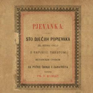 Pjevanka : sto dječjih popievaka za jedno grlo s napjevi, tekstom i metodičkim uvodom : za pučke škole i zabavišta / uredio Fr. Š. Kuhač