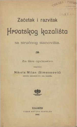 Začetak i razvitak Hrvatskog kazališta sa stručnog stanovišta : za šire općinstvo / napisao Nikola Milan (Simeonović)