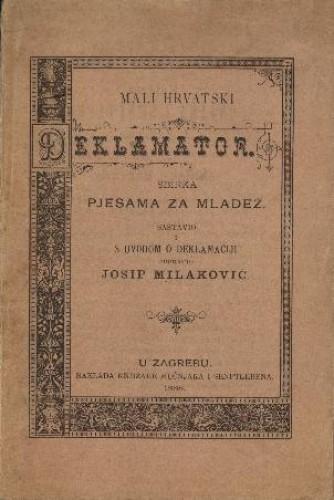 Mali hrvatski deklamator : sbirka pjesama za mladež / sastavio i s uvodom o deklamaciji popratio Josip Milaković