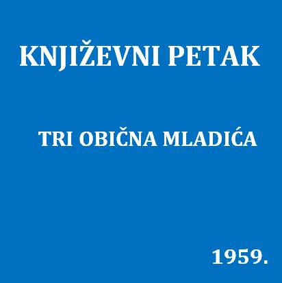 Tri obična mladića : Književni petak, 27. 3. 1959., Radnički dom / govore Miroslav Bertoša, Zvonimir Majdak, Alojz Majetić ; urednica Vera Mudri-Škunca