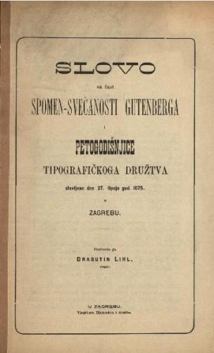Slovo na čast spomen-svečanosti Gutenberga i petogodišnjice Tipografičkoga družtva slavljene dne 27. lipnja god. 1875. u Zagrebu / prosborio ga Dragutin Lihl