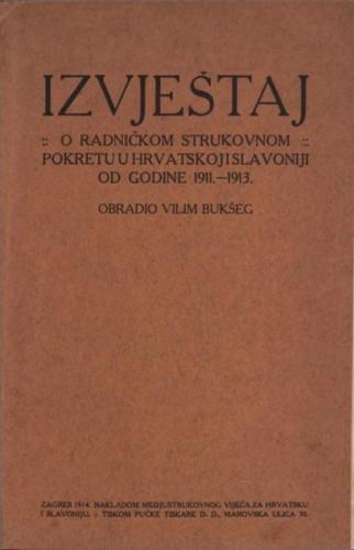 Izvještaj o radničkom strukovnom pokretu u Hrvatskoj i Slavoniji od godine 1911.-1913. / obradio Vilim Bukšeg