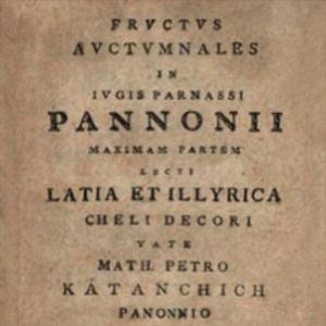 Fructus auctumnales in iugis Parnassi Pannonii maximam partem lecti Latia et Illyrica cheli decori / vate Math. Petro Katanchich Panonnio in Archigymn. Zagrab. schol. hum. professore