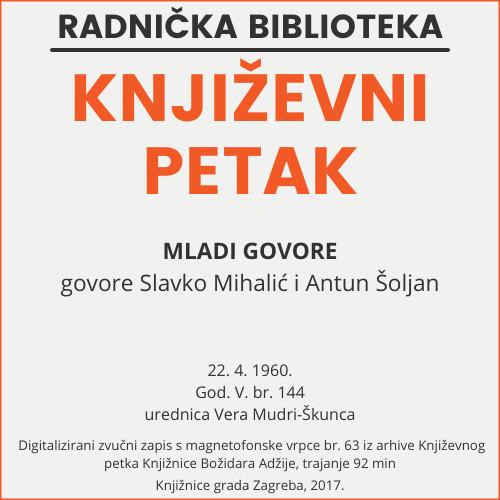 Mladi govore : Književni petak, 22. 4. 1960. / govore Slavko Mihalić, Antun Šoljan i Gustav Krklec ; urednica Vera Mudri-Škunca