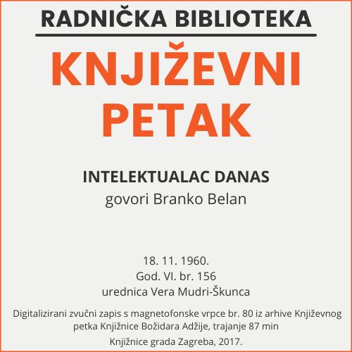 Intelektualac danas : Književni petak, 18. 11. 1960. / govori Branko Belan ; urednica Vera Mudri-Škunca