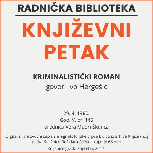 Kriminalistički roman : Književni petak, 29. 4. 1960. / govori Ivo Hergešić ; urednica Vera Mudri-Škunca