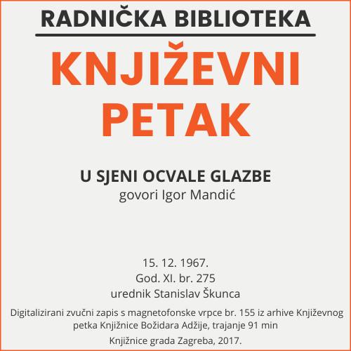 U sjeni ocvale glazbe : Književni petak, 15. 12. 1967. / govori Igor Mandić ; urednik Stanislav Škunca