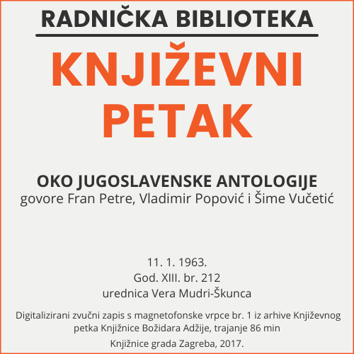 Oko jugoslavenske antologije : Književni petak, 11. 1. 1963. / govore Fran Petre, Vladimir Popović, Šime Vučetić ; urednica Vera Mudri-Škunca