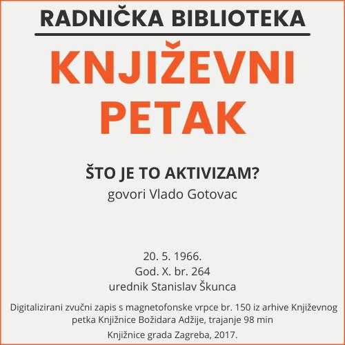 Što je to aktivizam? : Književni petak, 20. 5. 1966., Radnički dom / govori Vlado Gotovac ; urednik Stanislav Škunca