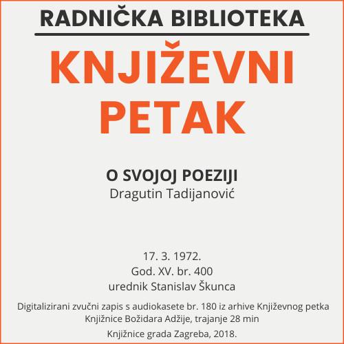 O svojoj poeziji : Književni petak, dvorana u Novinarskom domu, 17. 3. 1972., br. 400 / Dragutin Tadijanović ; urednik Stanislav Škunca