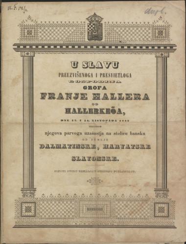 U slavu ... grofa Franje Hallera od Hallerkeöa, dne 17. i 18. listopada 1842 prigodom njegova parvoga uzašastja na stolicu bansku od zemlje Dalmatinske, Harvatske i Slavonske : sinovi ovieh zemaljah smierno poklanjaju / [I.M.]