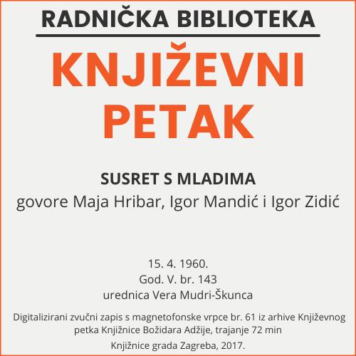 Susret s mladima : Književni petak, 15. 4. 1960., Radnički dom / govore Maja Hribar, Igor Mandić i Igor Zidić ; urednica Vera Mudri-Škunca