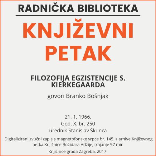Filozofija egzistencije S. Kierkegaarda : Književni petak, 21. 1. 1966. / govori Branko Bošnjak ; urednik Stanislav Škunca