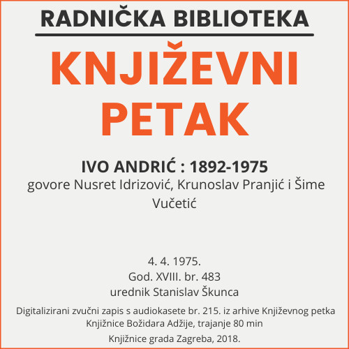 Ivo Andrić : 1892-1975 : Književni petak, dvorana u Novinarskom domu, 4. 4. 1975., br. 483 / govore Nusret Idrizović, Krunoslav Pranjić, Šime Vučetić ; urednik Stanislav Škunca