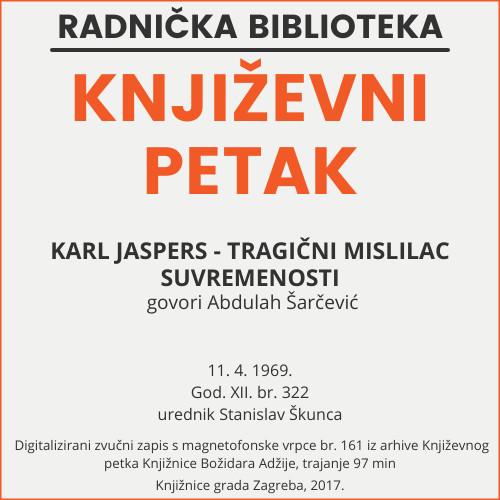 Karl Jaspers - tragični mislilac suvremenosti : Književni petak, 11. 4. 1969. / govori Abdulah Šarčević ; urednik Stanislav Škunca