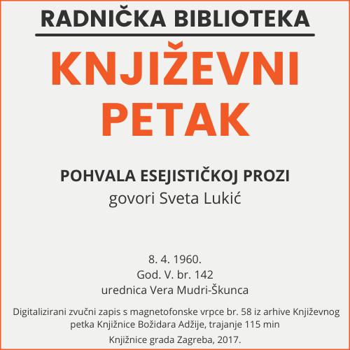 Pohvala esejističkoj prozi : Književni petak, 8. 4. 1960., Radnički dom, dvorana H / govori Sveta Lukić ; urednica Vera Mudri-Škunca