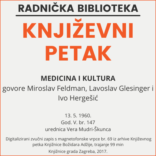 Medicina i kultura : Književni petak, 13. 5. 1960. / govore Miroslav Feldman, Lavoslav Glesinger i Ivo Hergešić ; urednica Vera Mudri-Škunca