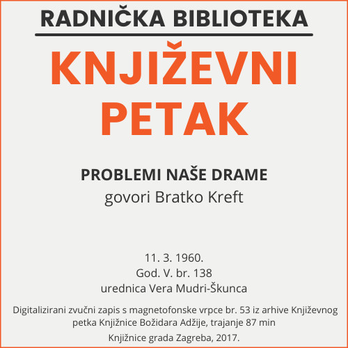 Problemi naše drame : Književni petak, 11. 3. 1960., Radnički dom, dvorana H / govori Branko Kreft ; urednica Vera Mudri-Škunca