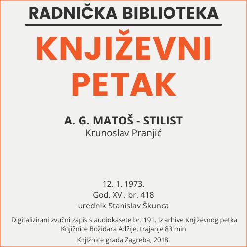 A. G. Matoš - stilist : Književni petak, dvorana u Novinarskom domu, 12. 1. 1973., br. 418 / Krunoslav Pranjić ; urednik Stanislav Škunca