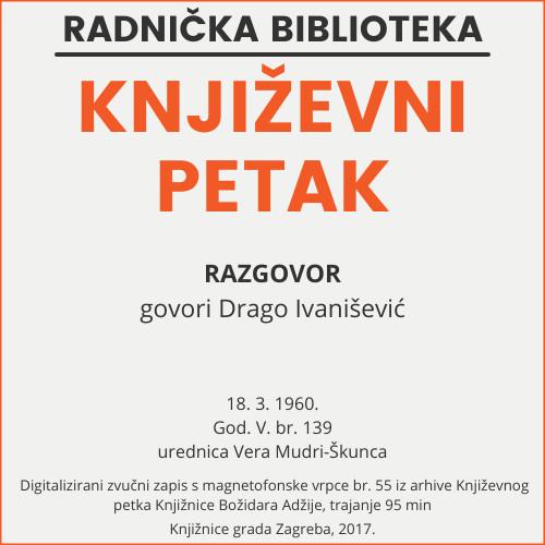 Razgovor : Književni petak, 18. 3. 1960., Radnički dom / govori Drago Ivanišević ; urednica Vera Mudri-Škunca