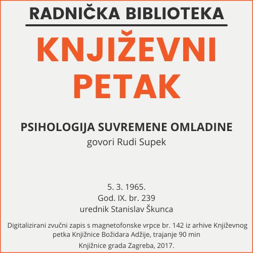 Psihologija suvremene omladine : Književni petak, 5. 3. 1965., Radnički dom / govori Rudi Supek ; urednik Stanislav Škunca