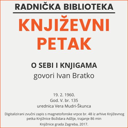 O sebi i knjigama : Književni petak, 19. 2. 1960., Radnički dom / govori Ivan Bratko ; urednica Vera Mudri-Škunca