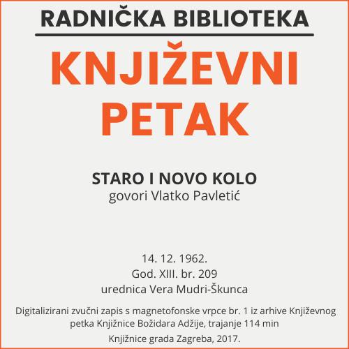 Staro i novo Kolo : Književni petak, 14. 12. 1962., Radnički dom, dvorana H / govori Vlatko Pavletić ; urednica Vera Mudri-Škunca