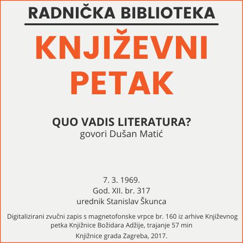 Quo vadis literatura? : Književni petak, 7. 3. 1969., dvorana u Medulićevoj 30 / govori Dušan Matić ; urednik i voditelj Stanislav Škunca