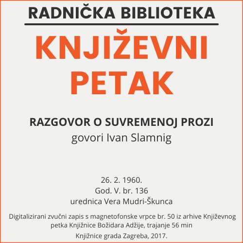 Razgovor o suvremenoj prozi : Književni petak, 26. 2. 1960., Radnički dom / govori Ivan Slamnig ; urednica Vera Mudri-Škunca