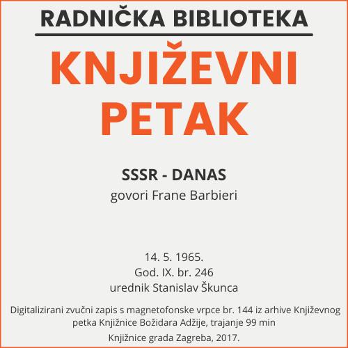 SSSR - danas : Književni petak, 14. 5. 1965., Radnički dom / govori Frane Barbieri ; urednik Stanislav Škunca