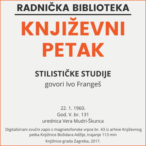 Stilističke studije : Književni petak, 22. 1. 1960., Radnički dom / govori Ivo Frangeš ; urednica Vera Mudri-Škunca