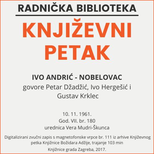 Ivo Andrić - nobelovac : Književni petak, 10. 11. 1961. / govore Petar Džadžić, Ivo Hergešić i Gustav Krklec ; urednica Vera Mudri-Škunca