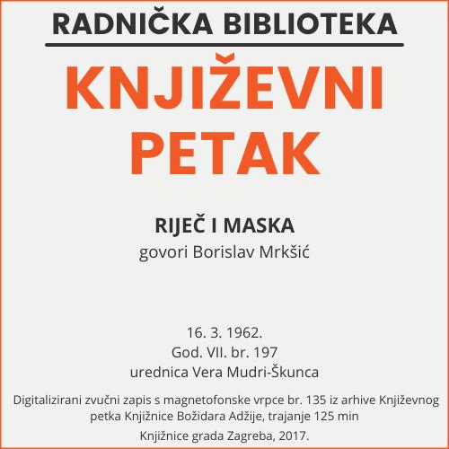 Riječ i maska : Književni petak, 16. 3. 1962., Radnički dom / govori Borislav Mrkšić ; urednica Vera Mudri-Škunca