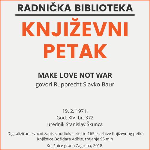 Make love not war : Književni petak, 19. 2. 1971., br. 372 / govori Rupprecht Slavko Baur ; urednik Stanislav Škunca