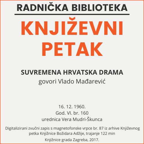 Suvremena hrvatska drama : Književni petak, 16. 12. 1960., Radnički dom, dvorana H / govori Vlado Mađarević ; urednica Vera Mudri-Škunca