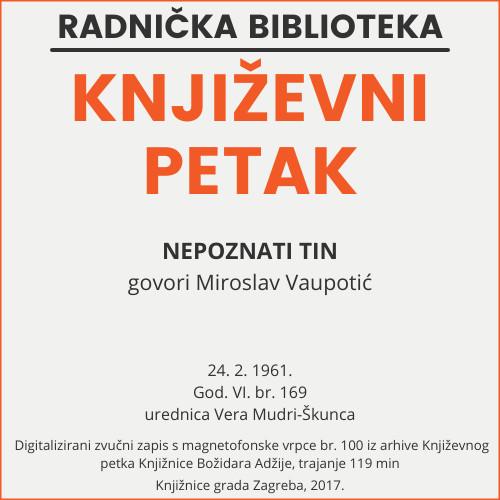 Nepoznati Tin : Književni petak, 24. 2. 1961. / govori Miroslav Vaupotić ; urednica Vera Mudri-Škunca