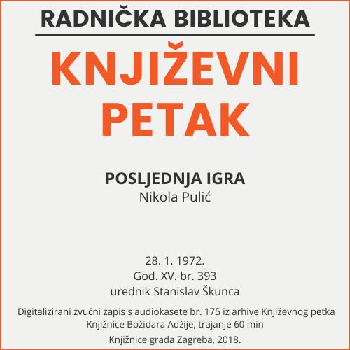 Posljednja igra : Književni petak, dvorana u Novinarskom domu, 28. 1. 1972., br. 393 / Nikola Pulić ; urednik Stanislav Škunca
