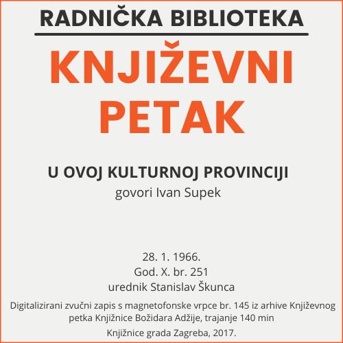 O ovoj kulturnoj provinciji : Književni petak, 28. 1. 1966., Radnički dom / govori Ivan Supek ; urednik Stanislav Škunca