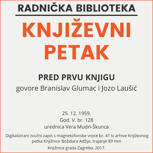 Pred prvu knjigu : Književni petak, 25. 12. 1959., Radnički dom, dvorana H / govore Branislav Glumac i Jozo Laušić ; urednica Vera Mudri-Škunca